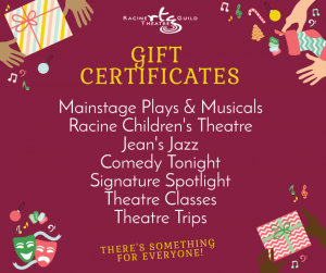 Gift Certificates: Mainstage Plays & Musicals, Racine Children's Theatre, Jean's Jazz, Comedy Tonight, Signature Spotlight, Theatre Classes, Theatre Trips. There's something for everyone!